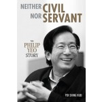 Neither Civil Nor Servant: The Philip Yeo Story