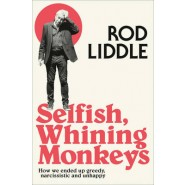 Selfish Whining Monkeys :How We Ended Up Greedy, Narcissistic and Unhappy