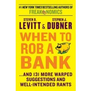 When to Rob a Bank :...and 131 More Warped Suggestions and Well-Intended Rants