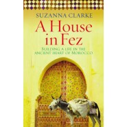 A House in Fez :Building a Life in the Ancient Heart of Morocco