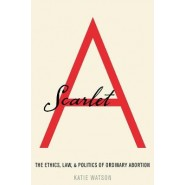 Scarlet A :The Ethics, Law, and Politics of Ordinary Abortion
