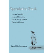 Speculative Truth :Henry Cavendish, Natural Philosophy, and the Rise of Modern Theoretical Science