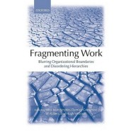 Fragmenting Work :Blurring Organizational Boundaries and Disordering Hierarchies