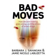 Bad Moves :How decision making goes wrong, and the ethics of smart drugs