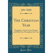 The Christian Year :Thoughts in Verse for the Sundays and Holy Days Throughout the Year (Classic Reprint)