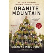 Granite Mountain :The Firsthand Account of a Tragic Wildfire, Its Lone Survivor, and the Firefighters Who Made the Ultimate Sacrifice