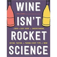 Wine Isnt Rocket Science :A Quick and Easy Guide to Understanding, Buying, Tasting, and Pairing Every Type of Wine