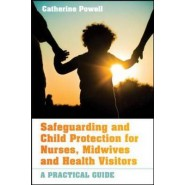 Safeguarding and Child Protection for Nurses, Midwives and Health Visitors :A Practical Guide