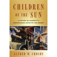 Children of the Sun :A History of Humanity's Unappeasable Appetite for Energy