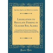 Legislation to Regulate Fishing in Glacier Bay, Alaska :Hearing Before the Subcommittee on Fisheries Management of the Committee on Merchant Marine and Fisheries, House of Representatives; April 28, 1993 (Classic Reprint)
