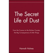 The Secret Life of Dust :From the Cosmos to the Kitchen Counter, the Big Consequences of Little Things