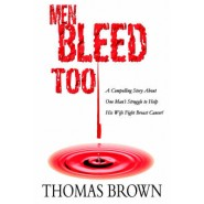 Men Bleed Too :A Compelling Story about One Man's Struggle to Help His Wife Fight Breast Cancer!