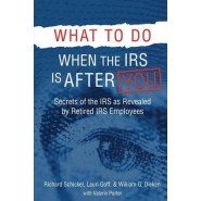 What to Do When the IRS Is After You :Secrets of the IRS as Revealed by Retired IRS Employees