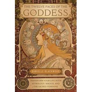 The Twelve Faces of the Goddess :Transform Your Life with Astrology, Magick, and the Sacred Feminine