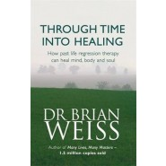 Through Time into Healing :How Past Life Regression Therapy Can Heal Mind, Body and Soul