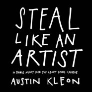 Steal Like an Artist :10 Things Nobody Told You About Being Creative