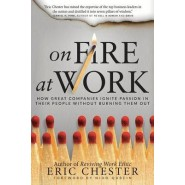 On Fire at Work :How Great Companies Ignite Passion in Their People without Burning Them