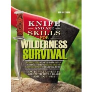 Knife and Axe Skills for Wilderness Survival :How to Survive in the Woods with a Knife, an Axe, and Your Wits