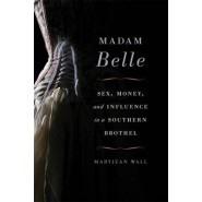 Madam Belle :Sex, Money, and Influence in a Southern Brothel