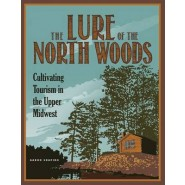 The Lure of the North Woods :Cultivating Tourism in the Upper Midwest