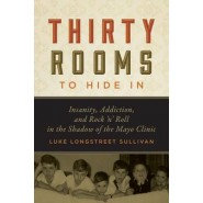Thirty Rooms to Hide In :Insanity, Addiction, and Rock n Roll in the Shadow of the Mayo Clinic