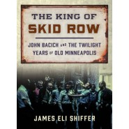 The King of Skid Row :John Bacich and the Twilight Years of Old Minneapolis