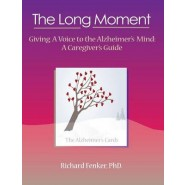 The Long Moment, Giving A Voice to the Alzheimers Mind :A Caregivers Guide
