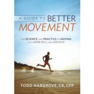 A Guide to Better Movement :The Science and Practice of Moving with More Skill and Less Pain