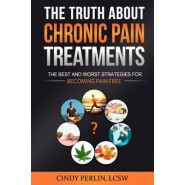 The Truth about Chronic Pain Treatments :The Best and Worst Strategies for Becoming Pain Free