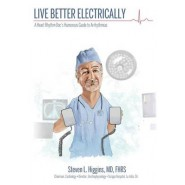 Live Better Electrically :A Heart Rhythm Doc's Humorous Guide to Arrhythmias