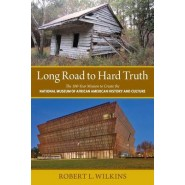 Long Road to Hard Truth :The 100 Year Mission to Create the National Museum of African American History and Culture