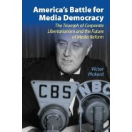 America's Battle for Media Democracy :The Triumph of Corporate Libertarianism and the Future of Media Reform