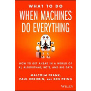What to Do When Machines Do Everything :How to Get Ahead in a World of AI, Algorithms, Bots, and Big Data