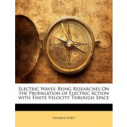 Electric Waves :Being Researches on the Propagation of Electric Action with Finite Velocity Through Space
