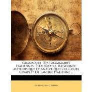 Grammaire Des Grammaires Italiennes, Elementaire, Raisonnee, Methodique Et Analytique; Ou, Cours Complet de Langue Italienne ...