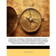 Medical German :A Manual Designed to Aid Physicians in Their Intercourse with German Patients and in Reading Medical Works and Publications in the German Language