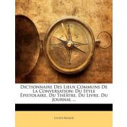 Dictionnaire Des Lieux Communs de La Conversation :Du Style Epistolaire, Du Theatre, Du Livre, Du Journal ...