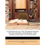 A Conspectus of the Pharmacop IAS of the London, Edinburgh, and Dublin Colleges of Physicians