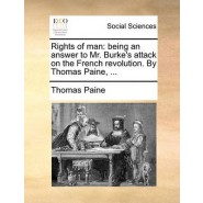Rights of Man :Being an Answer to Mr. Burkes Attack on the French Revolution. by Thomas Paine, ...