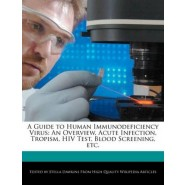 A Guide to Human Immunodeficiency Virus :An Overview, Acute Infection, Tropism, HIV Test, Blood Screening, Etc.