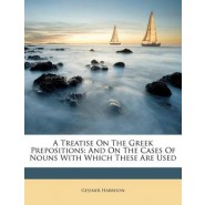 A Treatise on the Greek Prepositions :And on the Cases of Nouns with Which These Are Used