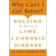 Why Can't I Get Better? :Solving the Mystery of Lyme and Chronic Disease
