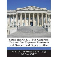 House Hearing, 113th Congress :Natural Gas Exports: Economic and Geopolitical Opportunities