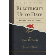 Electricity Up to Date :For Light, Power, and Traction (Classic Reprint)