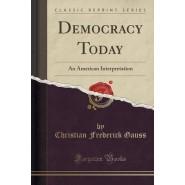 Democracy Today :An American Interpretation (Classic Reprint)