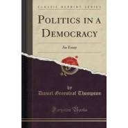 Politics in a Democracy :An Essay (Classic Reprint)