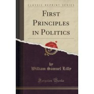 First Principles in Politics (Classic Reprint)