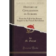 History of Civilization in Europe :From the Fall of the Roman Empire to the French Revolution (Classic Reprint)
