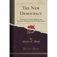 The New Democracy :An Essay on Certain Political and Economic Tendencies in the United States (Classic Reprint)