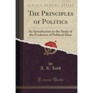 The Principles of Politics :An Introduction to the Study of the Evolution of Political Ideas (Classic Reprint)